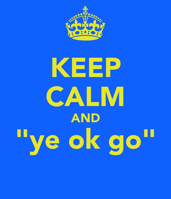 "KEEP CALM AND ""ye ok go"""