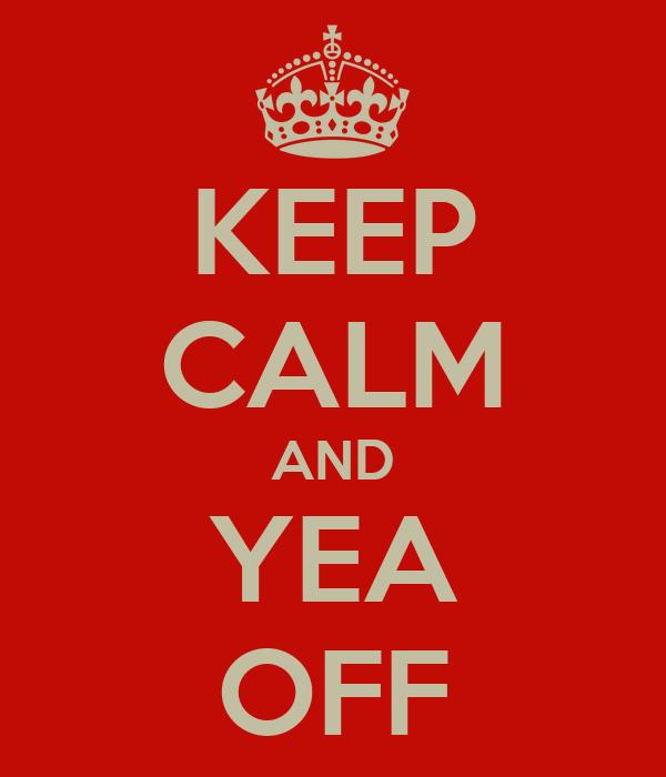KEEP CALM AND YEA OFF
