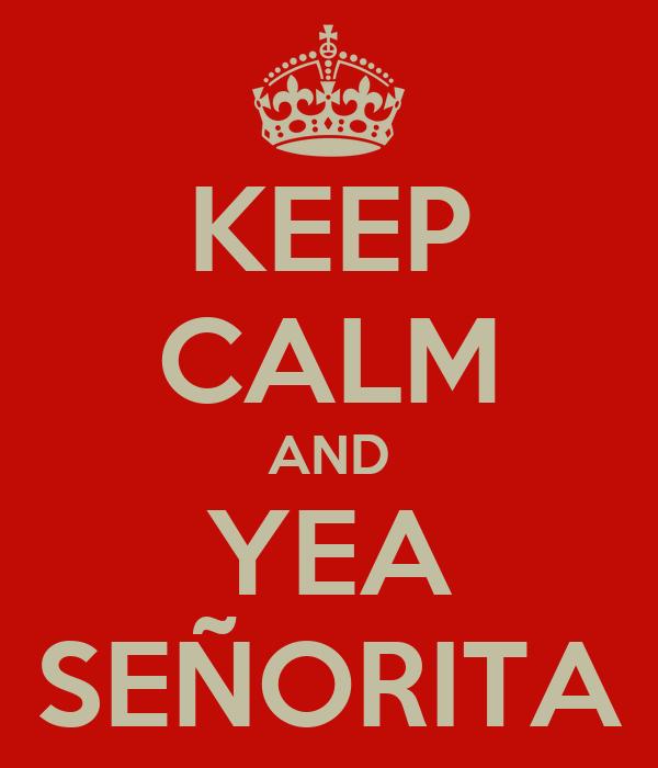 KEEP CALM AND YEA SEÑORITA