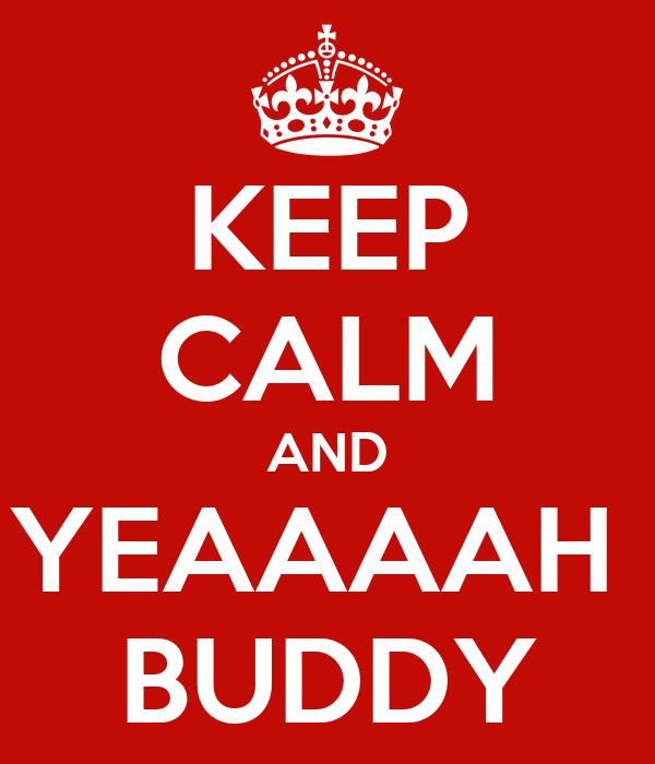 KEEP CALM AND YEAAAAH  BUDDY