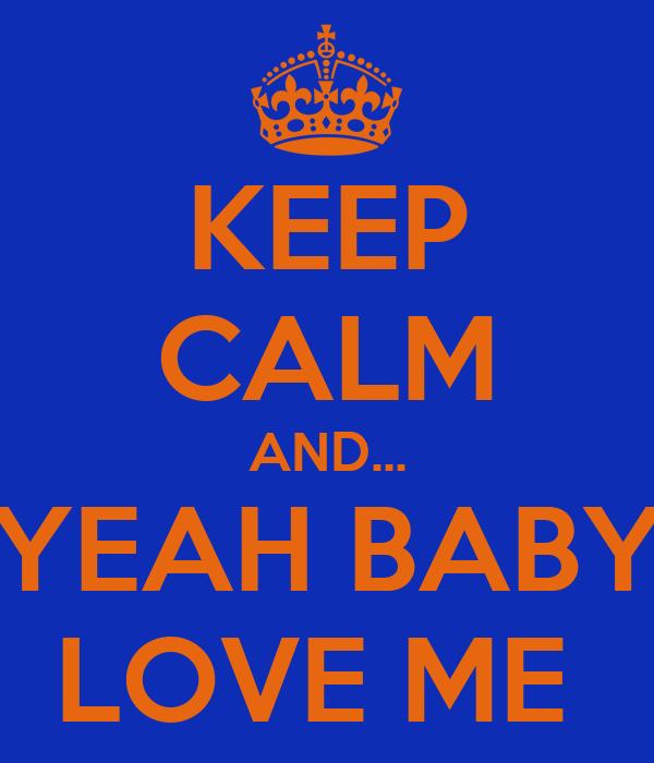 KEEP CALM AND... YEAH BABY LOVE ME