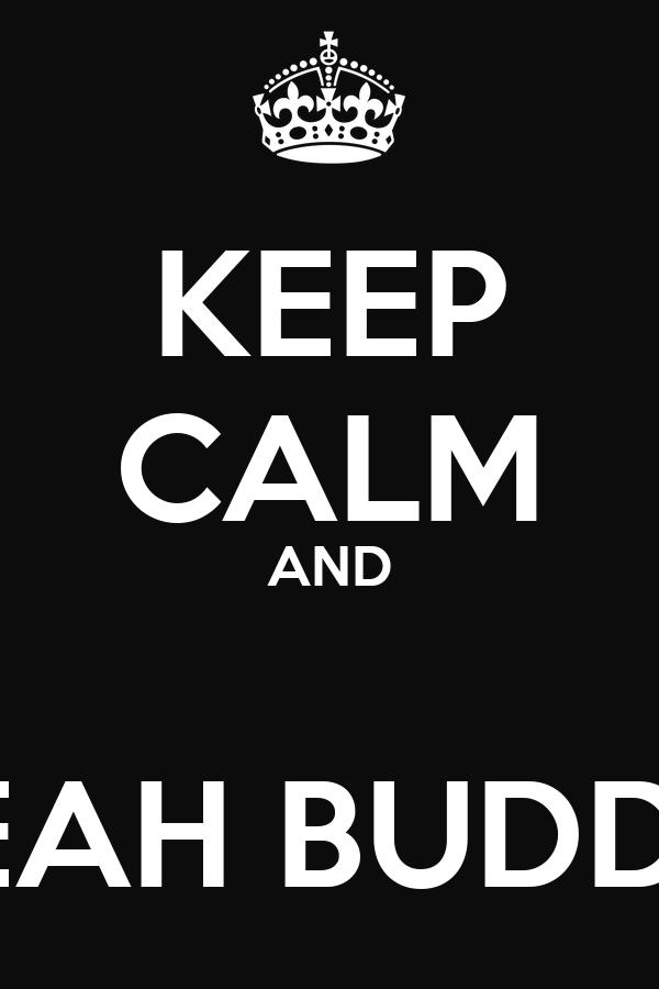 KEEP CALM AND  YEAH BUDDY!