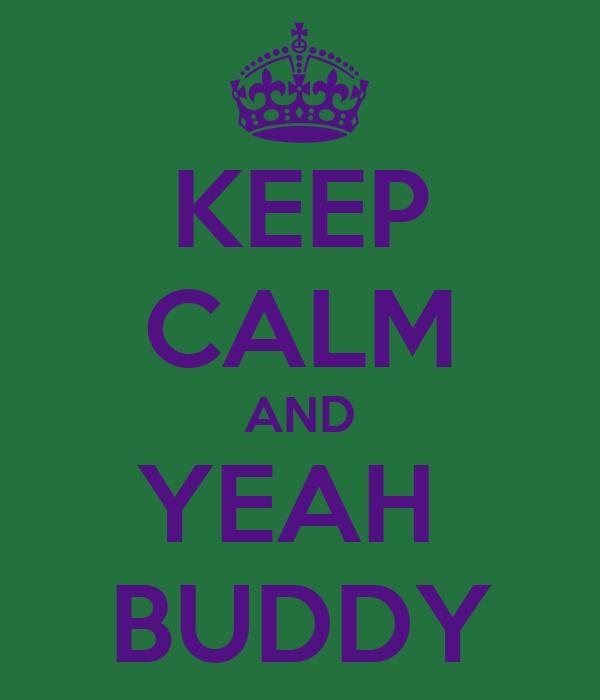 KEEP CALM AND YEAH  BUDDY