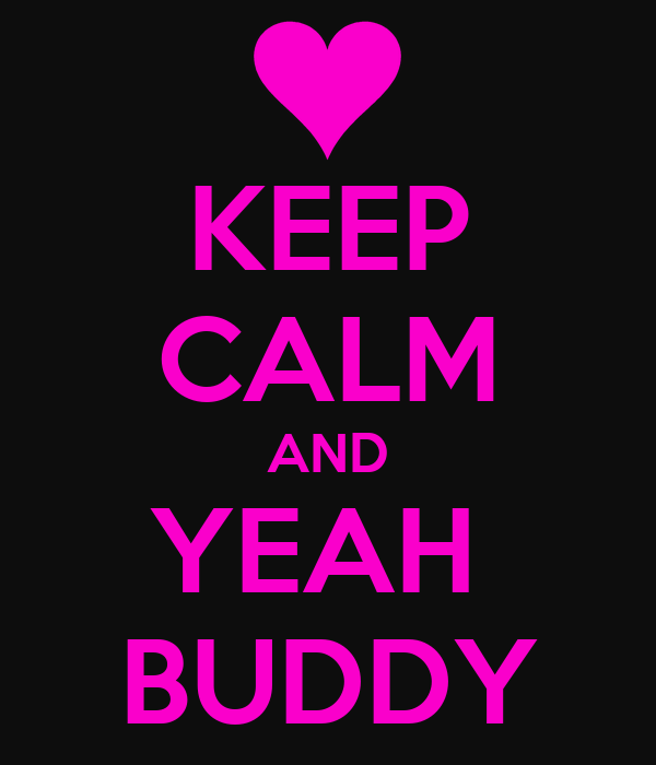 KEEP CALM AND YEAH  BUDDY