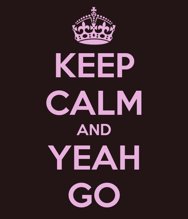 KEEP CALM AND YEAH GO