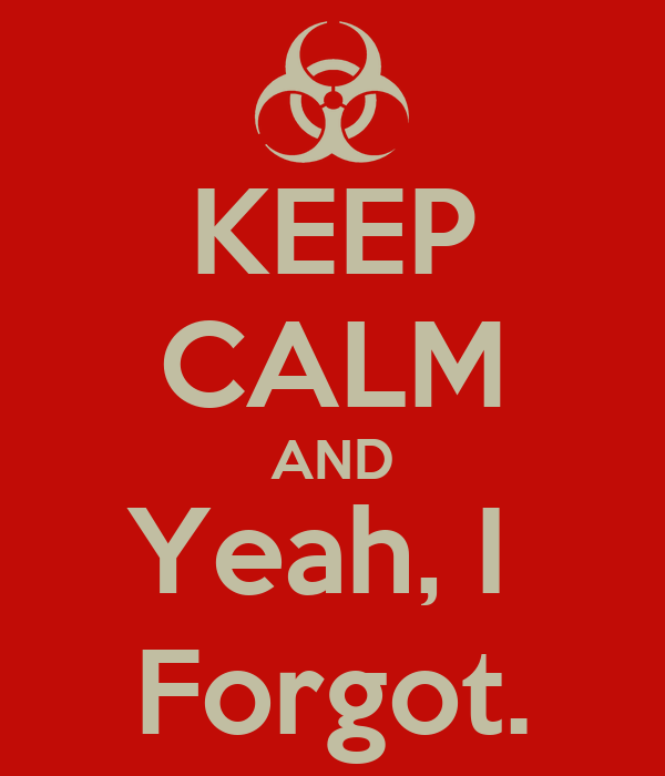 KEEP CALM AND Yeah, I  Forgot.