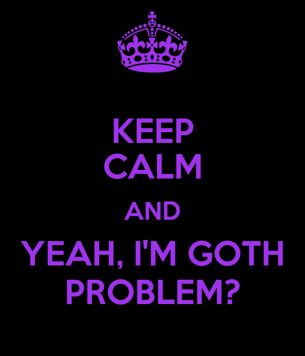 KEEP CALM AND YEAH, I'M GOTH PROBLEM?