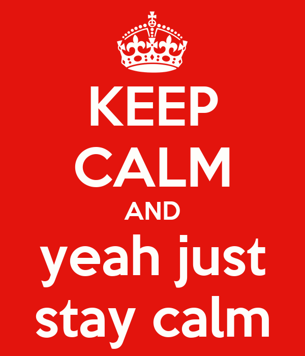 KEEP CALM AND yeah just stay calm