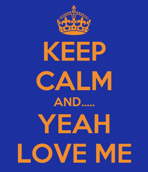 KEEP CALM AND..... YEAH LOVE ME