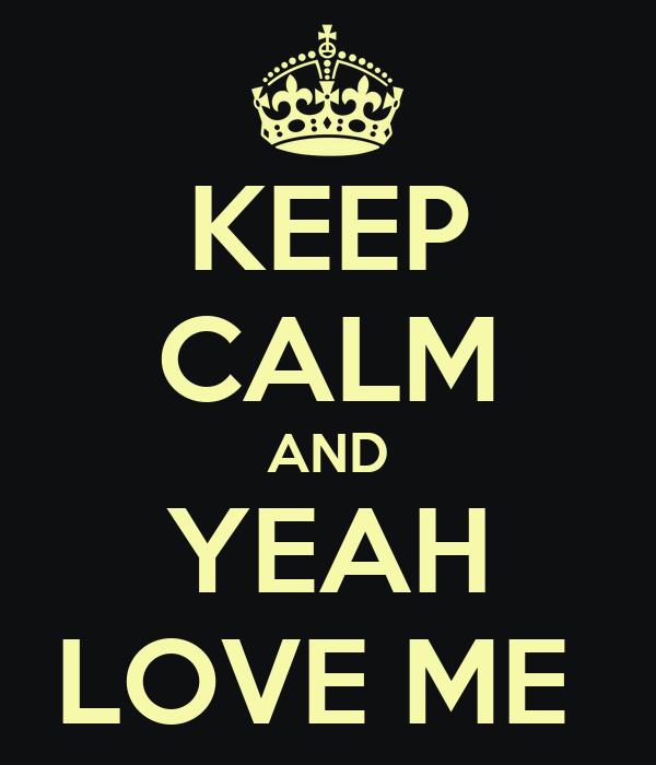 KEEP CALM AND YEAH LOVE ME
