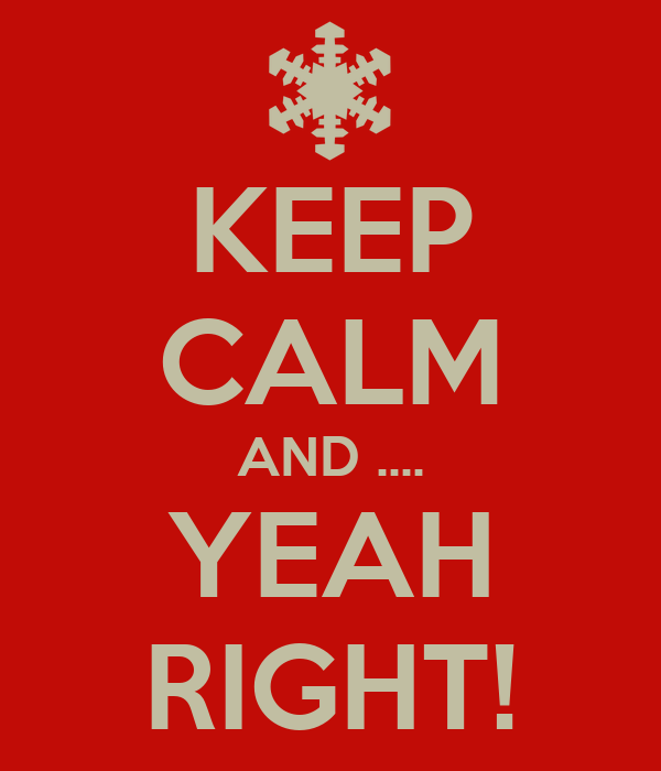 KEEP CALM AND .... YEAH RIGHT!