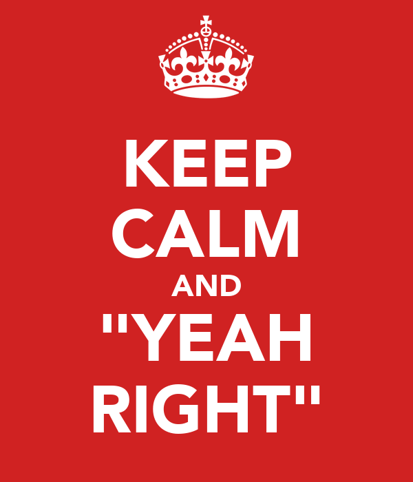 "KEEP CALM AND ""YEAH RIGHT"""