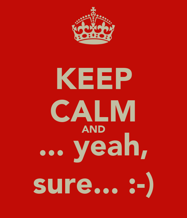 KEEP CALM AND ... yeah, sure... :-)