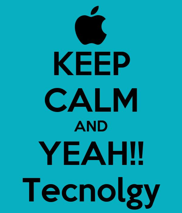 KEEP CALM AND YEAH!! Tecnolgy