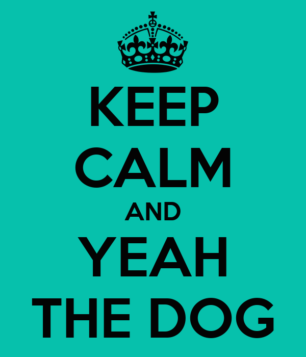 KEEP CALM AND YEAH THE DOG