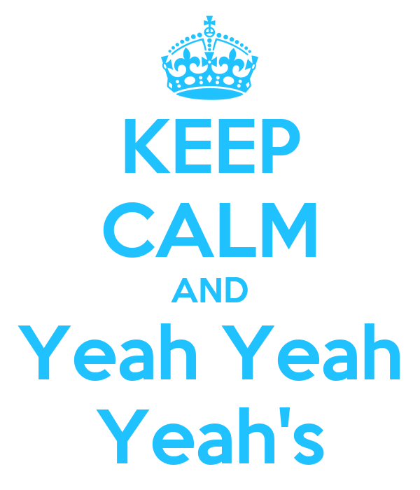 KEEP CALM AND Yeah Yeah Yeah's