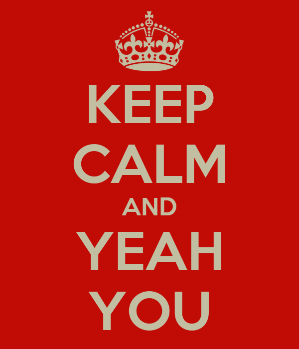 KEEP CALM AND YEAH YOU