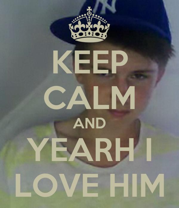 KEEP CALM AND YEARH I LOVE HIM