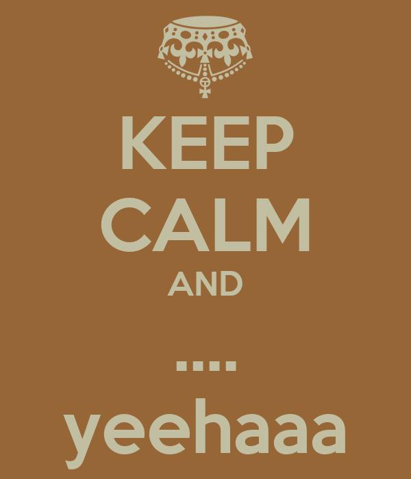 KEEP CALM AND .... yeehaaa