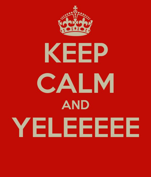 KEEP CALM AND YELEEEEE