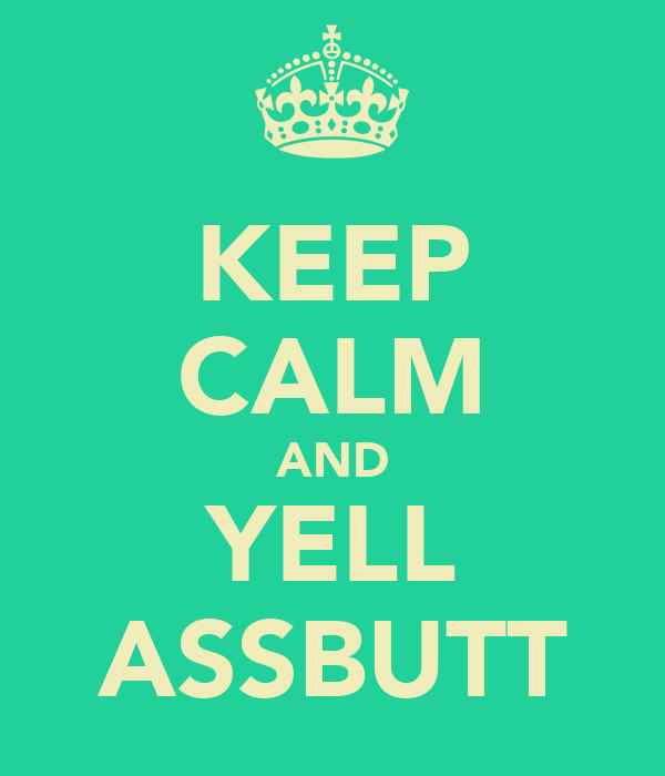 KEEP CALM AND YELL ASSBUTT
