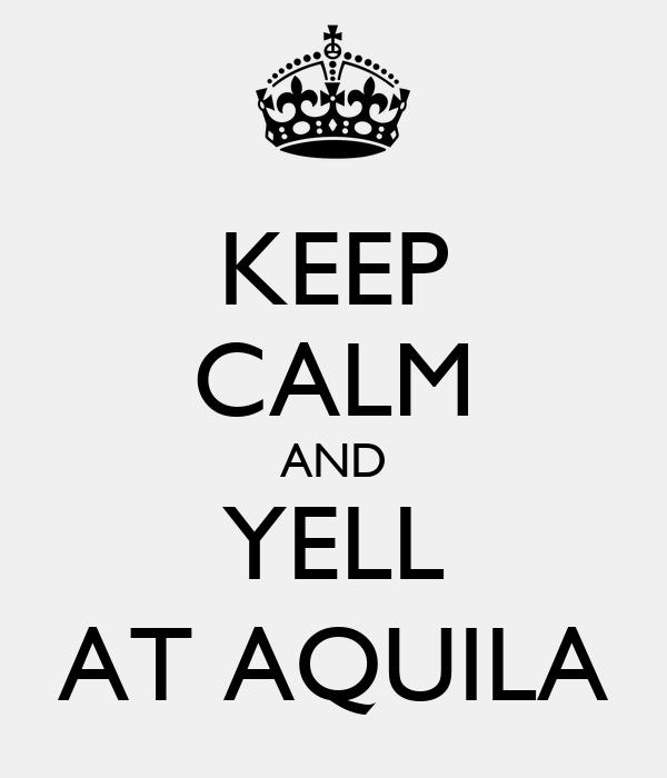 KEEP CALM AND YELL AT AQUILA
