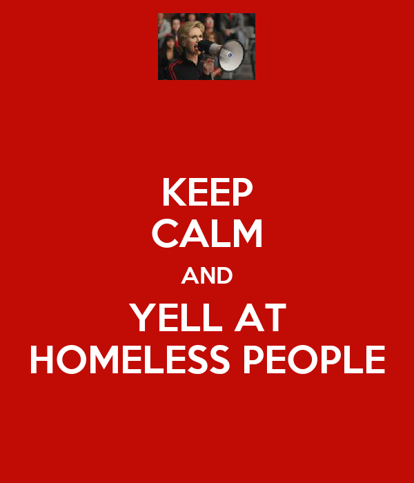 KEEP CALM AND YELL AT HOMELESS PEOPLE