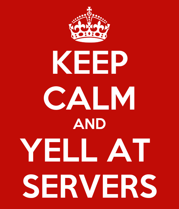 KEEP CALM AND YELL AT  SERVERS