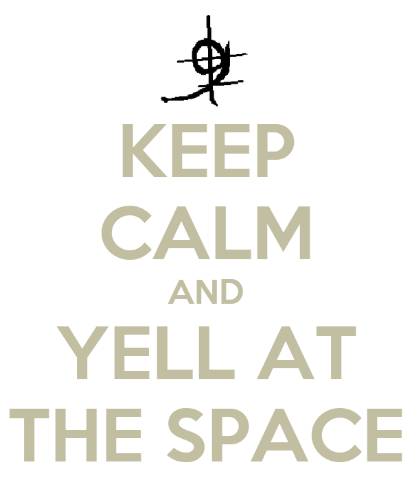 KEEP CALM AND YELL AT THE SPACE