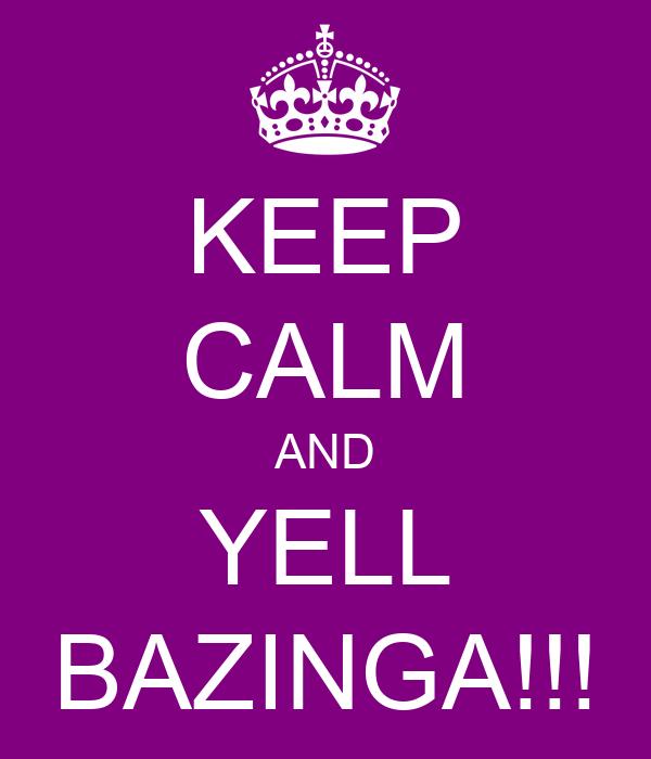 KEEP CALM AND YELL BAZINGA!!!