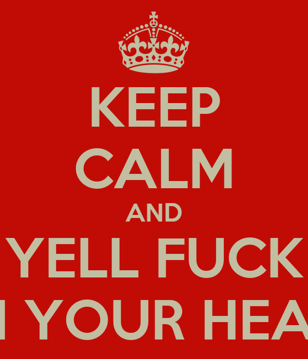KEEP CALM AND YELL FUCK IN YOUR HEAD