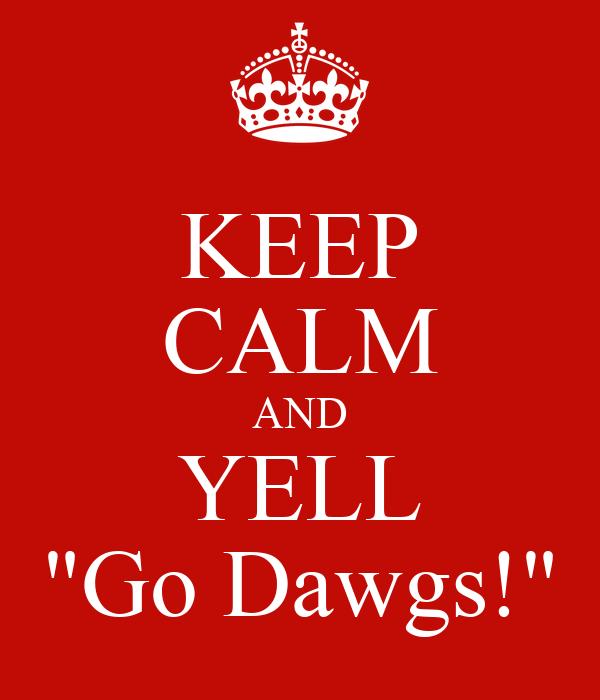 "KEEP CALM AND YELL ""Go Dawgs!"""