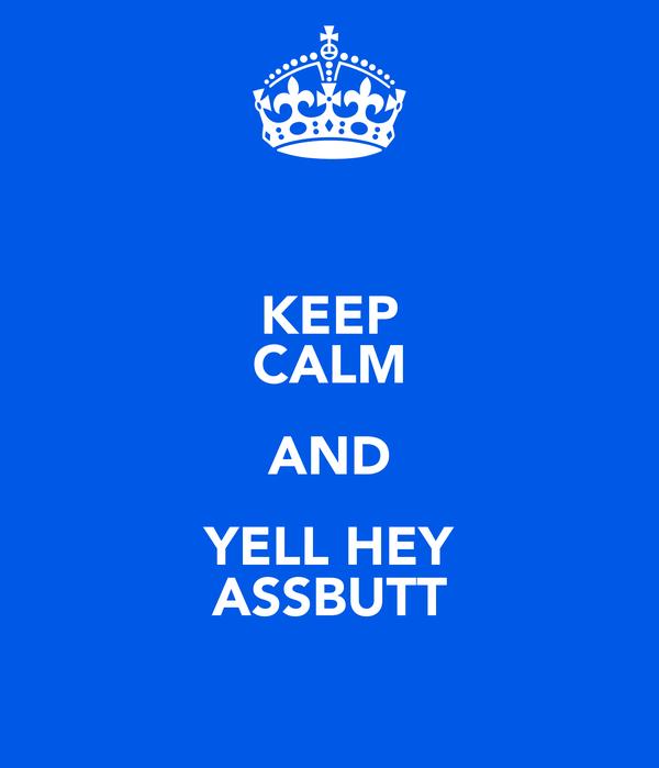 KEEP CALM AND YELL HEY ASSBUTT