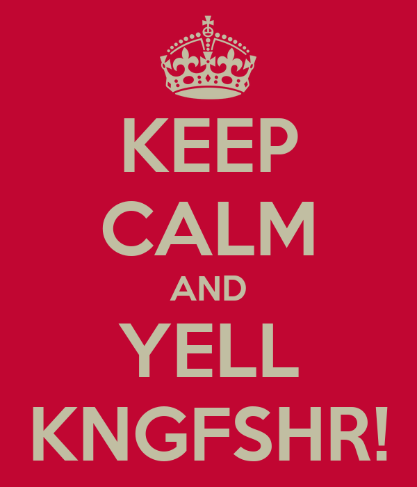 KEEP CALM AND YELL KNGFSHR!