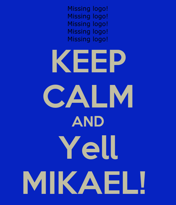 KEEP CALM AND Yell MIKAEL!