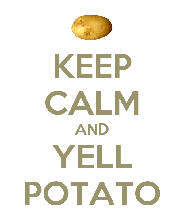KEEP CALM AND YELL POTATO