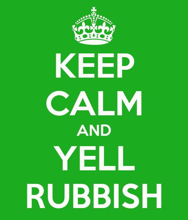 KEEP CALM AND YELL RUBBISH