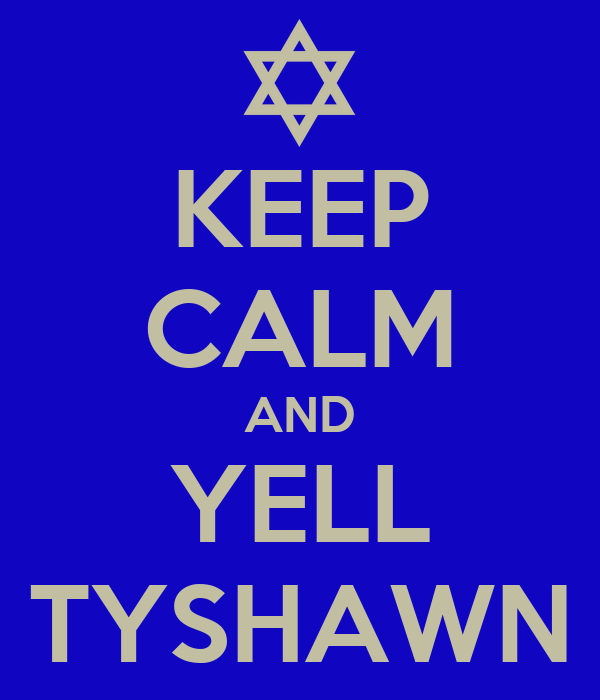 KEEP CALM AND YELL TYSHAWN