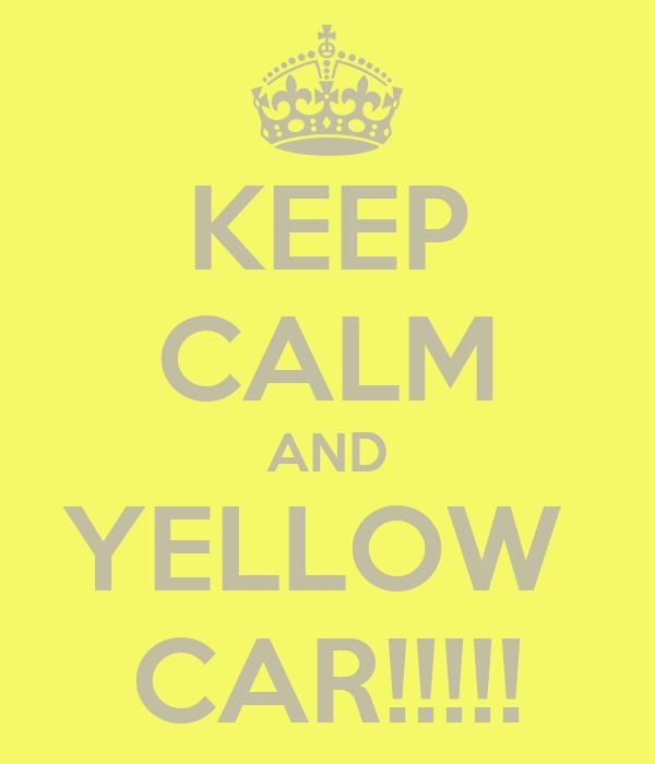 KEEP CALM AND YELLOW  CAR!!!!!