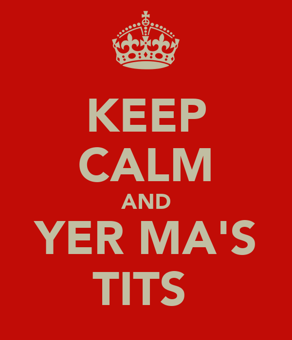 KEEP CALM AND YER MA'S TITS