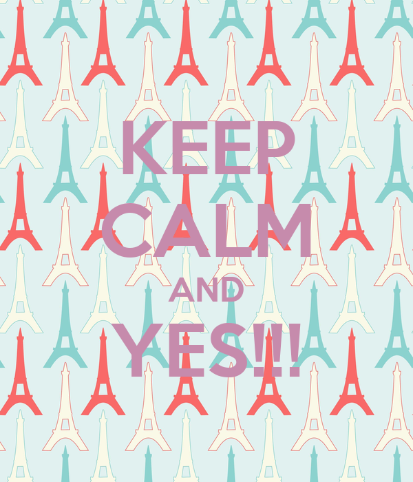 KEEP CALM AND YES!!!