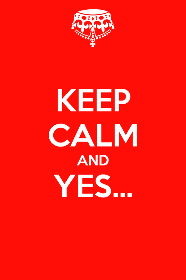 KEEP CALM AND YES...