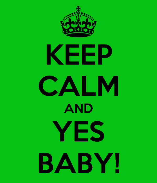 KEEP CALM AND YES BABY!