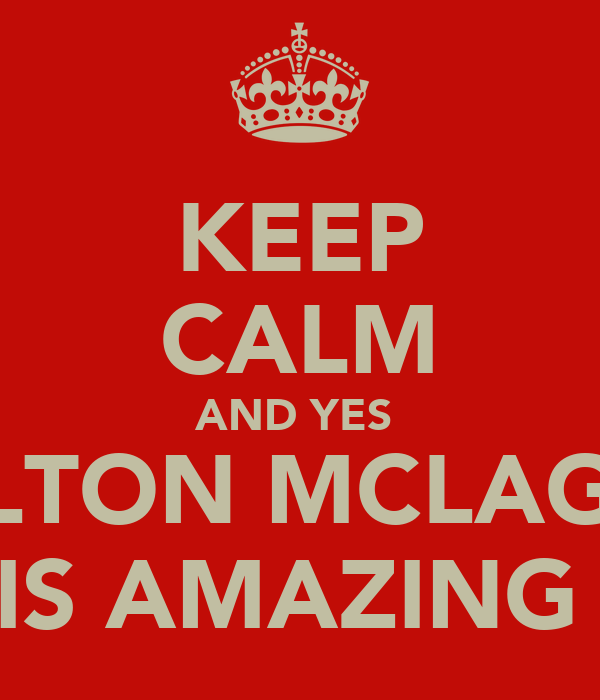 KEEP CALM AND YES  CARLTON MCLAGHIN  IS AMAZING