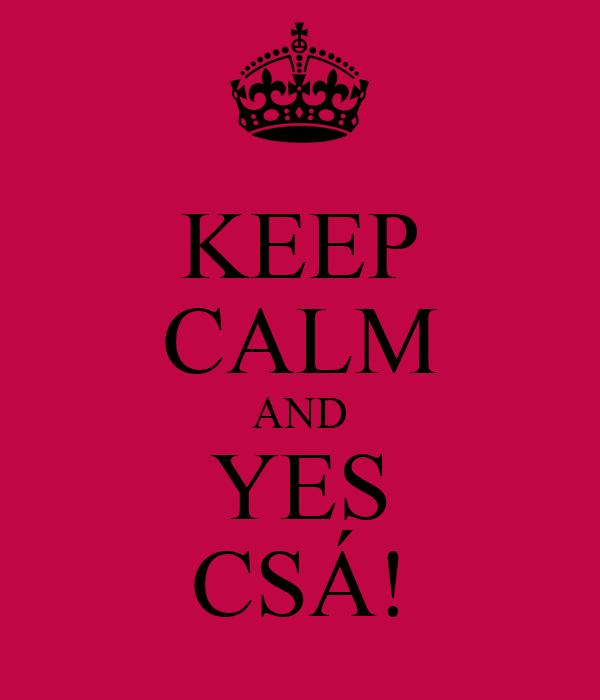 KEEP CALM AND YES CSÁ!