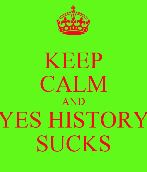 KEEP CALM AND YES HISTORY SUCKS