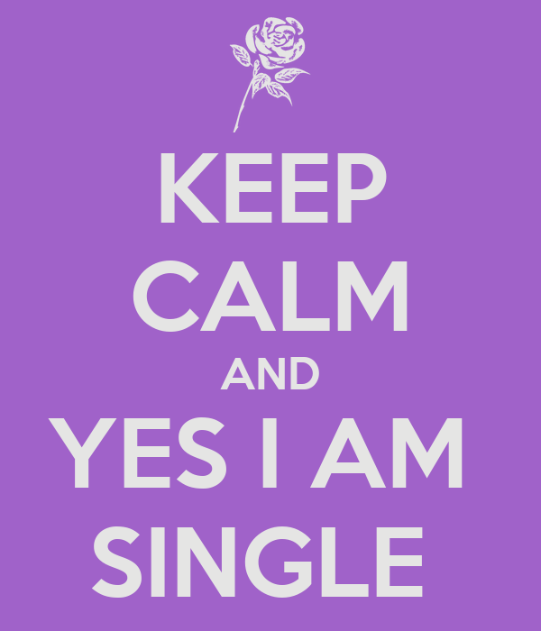 KEEP CALM AND YES I AM  SINGLE