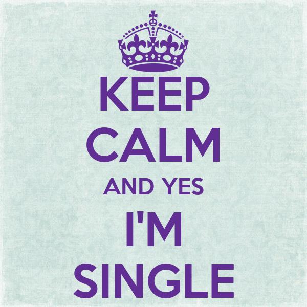 KEEP CALM AND YES I'M SINGLE