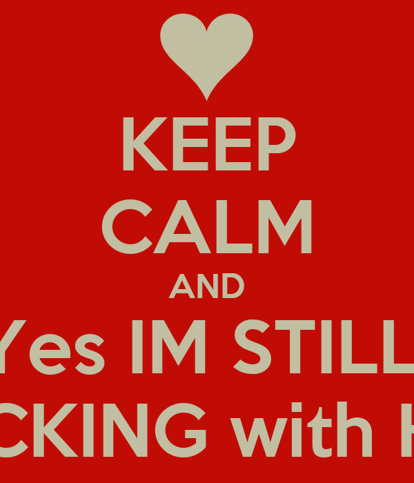 KEEP CALM AND Yes IM STILL  FUCKING with HER