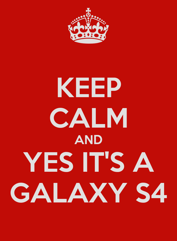 KEEP CALM AND YES IT'S A   GALAXY S4